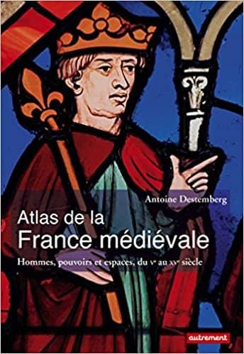 Atlas de la France médiévale de Antoine Destemberg, Guillaume Balavoine & Fabrice Le Goff